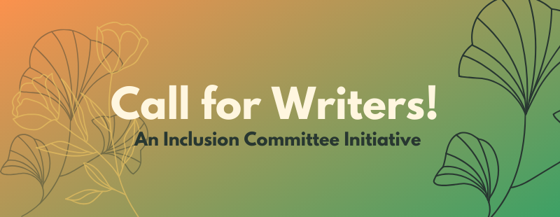 Call for Writers! An Inclusion Committee Initiative