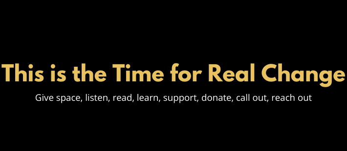 This is the Time for Real Change, Give space, listen, read, learn, support, donate, call out, reach out